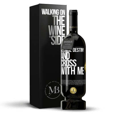 «Become destiny and cross with me» Premium Edition MBS® Reserva