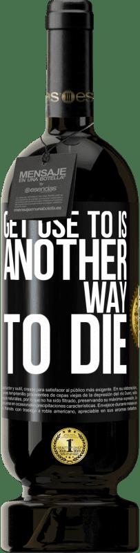 29,95 € | Red Wine Premium Edition MBS Reserva Get use to is another way to die Yellow Label. Customizable label I.G.P. Vino de la Tierra de Castilla y León Aging in oak barrels 12 Months Harvest 2016 Spain Tempranillo
