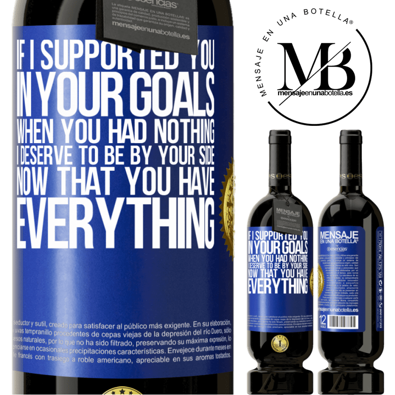 29,95 € Free Shipping | Red Wine Premium Edition MBS® Reserva If I supported you in your goals when you had nothing, I deserve to be by your side now that you have everything Blue Label. Customizable label Reserva 12 Months Harvest 2013 Tempranillo