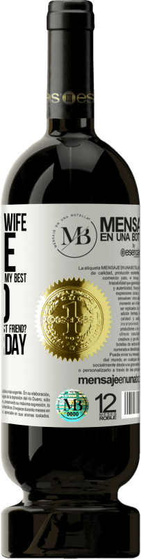 «Yesterday my wife left me and went to live with Lucho, my best friend. And since when is Lucho your best friend? Since» Premium Edition MBS® Reserva