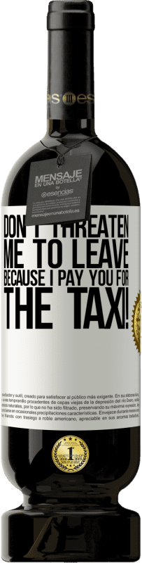 29,95 € Free Shipping | Red Wine Premium Edition MBS® Reserva Don't threaten me to leave because I pay you for the taxi! White Label. Customizable label Reserva 12 Months Harvest 2013 Tempranillo