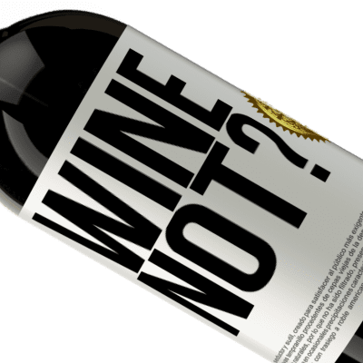Unique & Personal Expressions. «Wine not?» Premium Edition MBS® Reserva