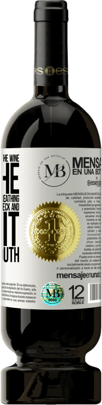 «Open this bottle and let the wine breathe. If you suspect you are not breathing, grab the bottle by the neck and make it» Premium Edition MBS® Reserva