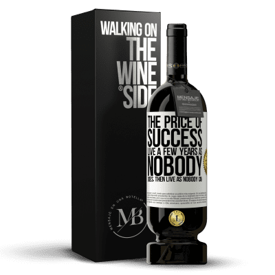 «The price of success. Live a few years as nobody does, then live as nobody can» Premium Edition MBS® Reserva