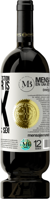 «Whatever your question, the answer is sex. Wild and furious sex!» Premium Edition MBS® Reserva