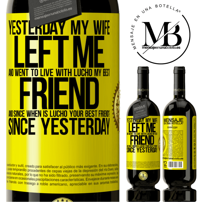 29,95 € Free Shipping | Red Wine Premium Edition MBS® Reserva Yesterday my wife left me and went to live with Lucho, my best friend. And since when is Lucho your best friend? Since Yellow Label. Customizable label Reserva 12 Months Harvest 2013 Tempranillo