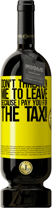 19,95 € | Red Wine Premium Edition RED MBS Don't threaten me to leave because I pay you for the taxi! Yellow Label. Customized label I.G.P. Vino de la Tierra de Castilla y León Aging in oak barrels 12 Months Spain Tempranillo