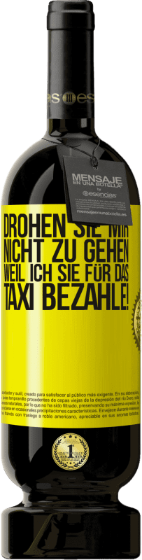 29,95 € Kostenloser Versand | Rotwein Premium Edition MBS® Reserva Drohen Sie mir nicht zu gehen, weil ich Sie für das Taxi bezahle! Gelbes Etikett. Anpassbares Etikett Reserva 12 Monate Ernte 2013 Tempranillo