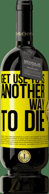 19,95 € | Red Wine Premium Edition RED MBS Get use to is another way to die Yellow Label. Customized label I.G.P. Vino de la Tierra de Castilla y León Aging in oak barrels 12 Months Spain Tempranillo