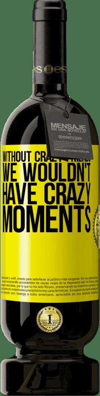 29,95 € | Red Wine Premium Edition MBS Reserva Without crazy friends, we wouldn't have crazy moments Yellow Label. Customizable label I.G.P. Vino de la Tierra de Castilla y León Aging in oak barrels 12 Months Harvest 2016 Spain Tempranillo
