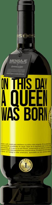 19,95 € | Red Wine Premium Edition RED MBS On this day a queen was born Yellow Label. Customized label I.G.P. Vino de la Tierra de Castilla y León Aging in oak barrels 12 Months Harvest 2016 Spain Tempranillo
