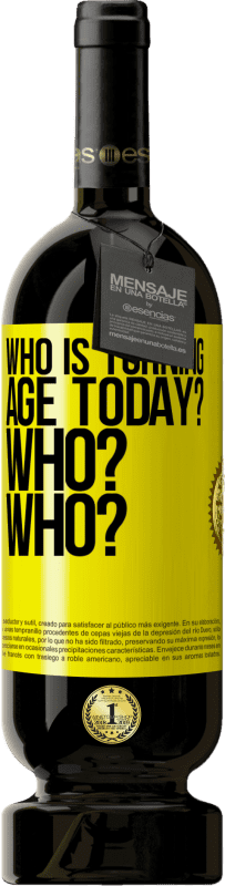 19,95 € | Red Wine Premium Edition RED MBS Who is turning age today? Who? Who? Yellow Label. Customized label I.G.P. Vino de la Tierra de Castilla y León Aging in oak barrels 12 Months Harvest 2016 Spain Tempranillo
